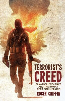 Book Terrorist's Creed: Fanatical Violence and the Human Need for Meaning by Roger Griffin