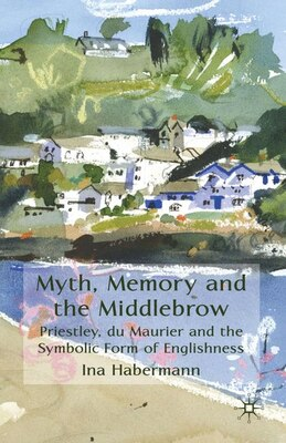 Book Myth, Memory and the Middlebrow: Priestley, du Maurier and the Symbolic Form of Englishness by Ina Habermann