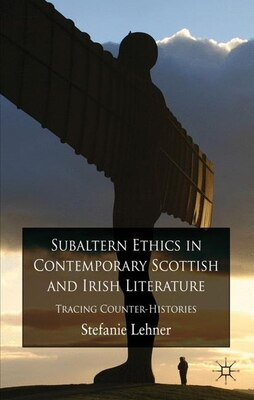 Book Subaltern Ethics In Contemporary Scottish And Irish Literature: Tracing Counter-histories by Stefanie Lehner