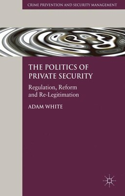 Book The Politics of Private Security: Regulation, Reform and Re-Legitimation by Adam White