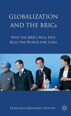 Book Globalization and the BRICs: Why the BRICs Will Not Rule the World For Long by Francesca A. Beausang-Hunter
