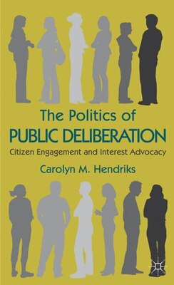 Book The Politics of Public Deliberation: Citizen Engagement and Interest Advocacy by Carolyn M. Hendriks