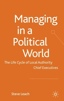 Book Managing In A Political World: The Life Cycle of Local Authority Chief Executives by S. Leach