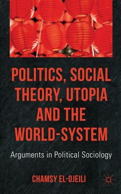 Book Politics, Social Theory, Utopia and the World-System: Arguments in Political Sociology by Chamsy El-Ojeili