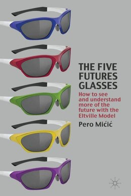 Book The Five Futures Glasses: How to See and Understand More of the Future with the Eltville Model by P. Micic