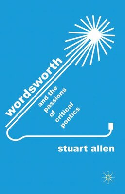 Book Wordsworth And The Passions Of Critical Poetics by Stuart Allen