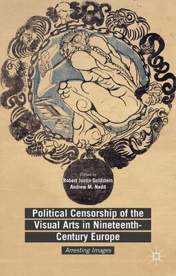 Book Political Censorship of the Visual Arts in Nineteenth-Century Europe: Arresting Images by Robert Justin Goldstein