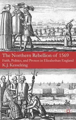 Book The Northern Rebellion of 1569: Faith, Politics and Protest in Elizabethan England by K.J. Kesselring