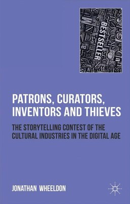 Book Patrons, Curators, Inventors and Thieves: The Storytelling Contest of the Cultural Industries in… by Jonathan Wheeldon
