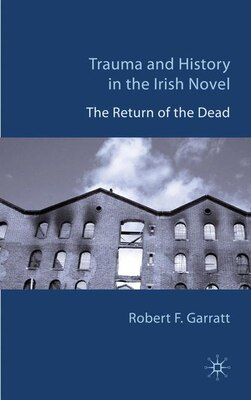 Book Trauma and History in the Irish Novel: The Return of the Dead by Robert F. Garratt