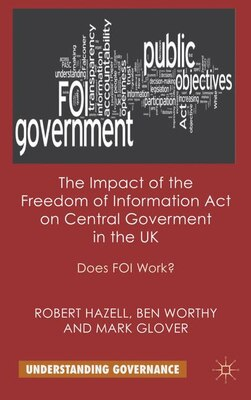 Book The Impact of the Freedom of Information Act on Central Government in the UK: Does FOI Work? by Robert Hazell