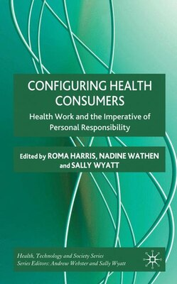 Book Configuring Health Consumers: Health Work and the Imperative of Personal Responsibility by Roma Harris
