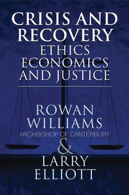 Book Crisis and Recovery: Ethics, Economics and Justice by The The Most Reverend Rowan Williams, Archbishop of Ca