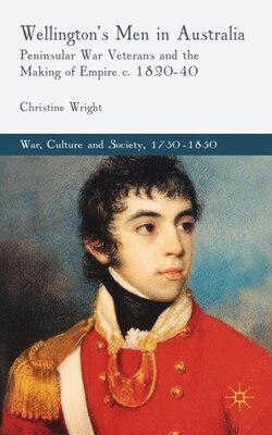Book Wellington's Men in Australia: Peninsular War Veterans and the Making of Empire c.1820-40 by Christine Wright