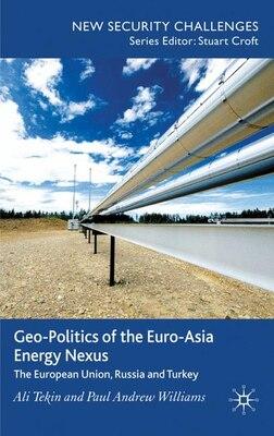 Book Geo-Politics Of The Euro-Asia Energy Nexus: The European Union, Russia and Turkey by Ali Tekin