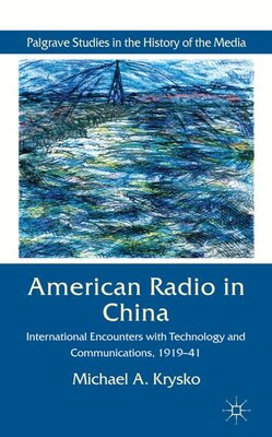 Book American Radio In China: International Encounters with Technology and Communications, 1919-41 by Michael A. Krysko