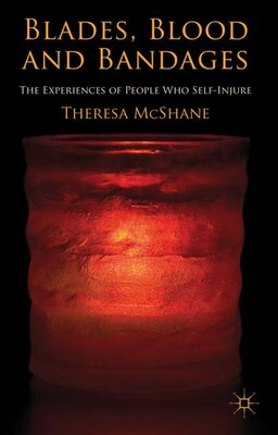 Book Blades, Blood and Bandages: The Experiences Of People Who Self-injure by Theresa McShane