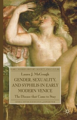 Book Gender, Sexuality, And Syphilis In Early Modern Venice: The Disease that Came to Stay by Laura J. McGough