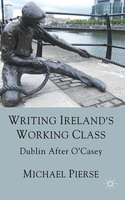 Book Writing Ireland's Working Class: Dublin After O'Casey by Michael Pierse