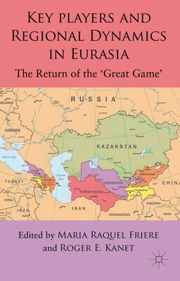 Book Key Players and Regional Dynamics in Eurasia: The Return of the 'Great Game' by Maria Raquel Freire