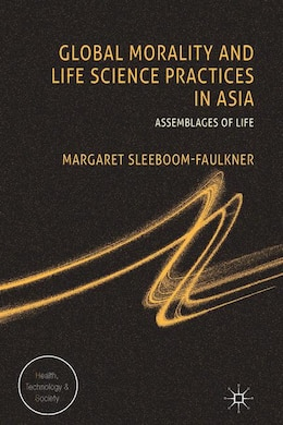 Book Global Morality and Life Science Practices in Asia: Assemblages of Life by Sleeboom-faulkner, M.
