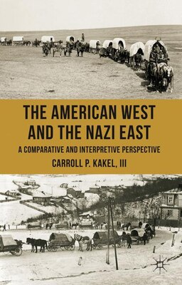 Book The American West and the Nazi East: A Comparative and Interpretive Perspective by Pete Kakel