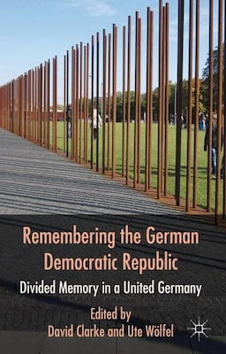 Book Remembering the German Democratic Republic: Divided Memory in a United Germany by David Clarke