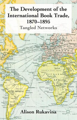 Book The Development of the International Book Trade, 1870-1895: Tangled Networks by Alison Rukavina