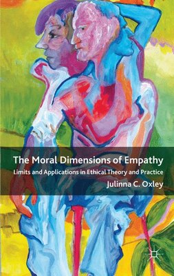 Book The Moral Dimensions of Empathy: Limits and Applications in Ethical Theory and Practice by Julinna C. Oxley