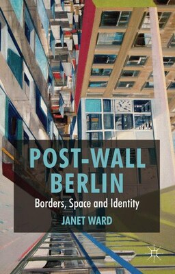 Book Post-Wall Berlin: Borders, Space and Identity by Janet Ward