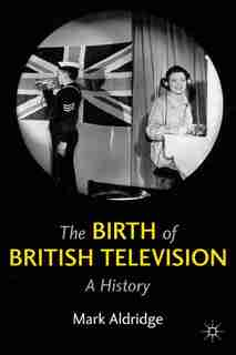 The Birth Of British Television: A History by M. Aldridge
