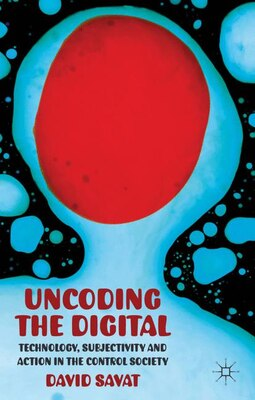 Book The Uncoding the Digital: Technology, Subjectivity and Action in the Control Society by David Savat