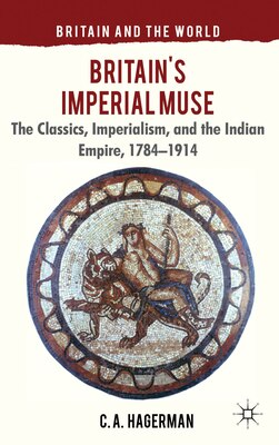 Book Britain's Imperial Muse: The Classics, Imperialism, and the Indian Empire, 1784-1914 by Christopher Hagerman