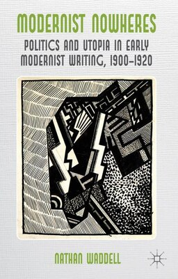 Book Modernist Nowheres: Politics and Utopia in Early Modernist Writing, 1900-1920 by Nathan Waddell