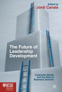 Book The Future of Leadership Development: Corporate Needs and the Role of Business Schools by Jordi Canals