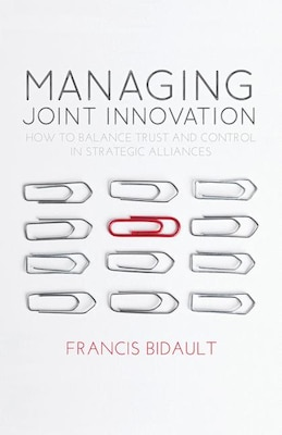 Book Managing Joint Innovation: How to balance trust and control in strategic alliances by F. Bidault