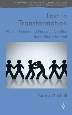 Book Lost In Transformation: Violent Peace and Peaceful Conflict in Northern Ireland by Audra Mitchell