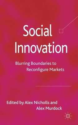 Book Social Innovation: Blurring Boundaries to Reconfigure Markets by Alex Nicholls