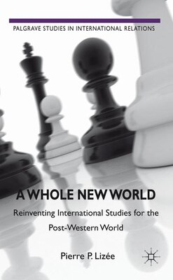 Book A Whole New World: Reinventing International Studies For The Post-western World by Pierre P. Lizee