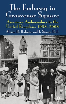 Book The Embassy in Grosvenor Square: American Ambassadors to the United Kingdom, 1938-2008 by Alison Holmes