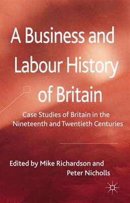 Book A Business and Labour History of Britain: Case studies of Britain in the Nineteenth and Twentieth… by M. Richardson