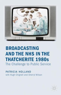 Book Broadcasting and the NHS in the Thatcherite 1980s: The Challenge to Public Service by Patricia Holland