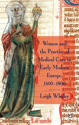 Book Women and the Practice of Medical Care in Early Modern Europe, 1400-1800 by Leigh Whaley