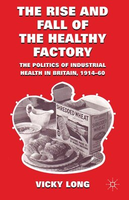 Book The Rise and Fall of the Healthy Factory: The Politics of Industrial Health in Britain, 1914-60 by Vicky Long