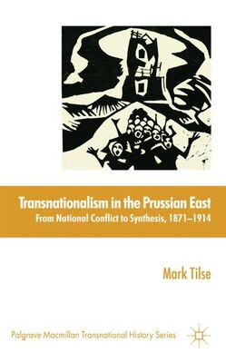 Book Transnationalism In The Prussian East: From National Conflict To Synthesis, 1871-1914 by Mark Tilse