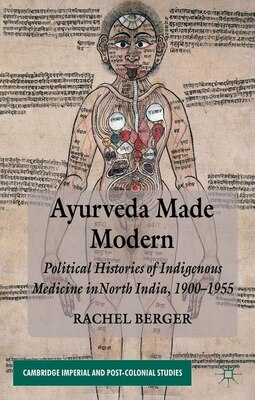 Book Ayurveda Made Modern: Political Histories of Indigenous Medicine in North India, 1900-1955 by Rachel Berger