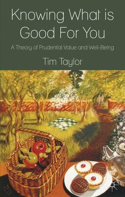 Book Knowing What is Good For You: A Theory of Prudential Value and Well-Being by Tim Taylor