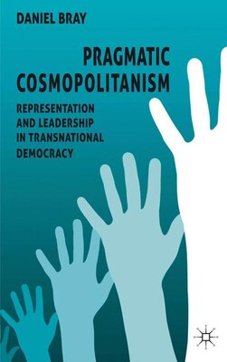Book Pragmatic Cosmopolitanism: Representation and Leadership in Transnational Democracy by Daniel Bray