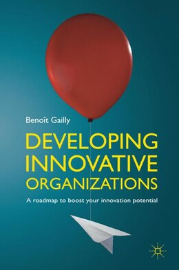 Book Developing Innovative Organizations: A Roadmap to Boost your Innovation Potential by Benot Gailly