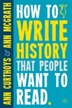 How To Write History That People Want To Read by A. Curthoys
